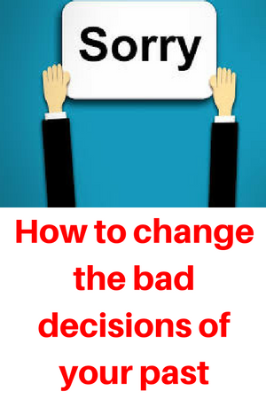 How to change the bad decisions of your past