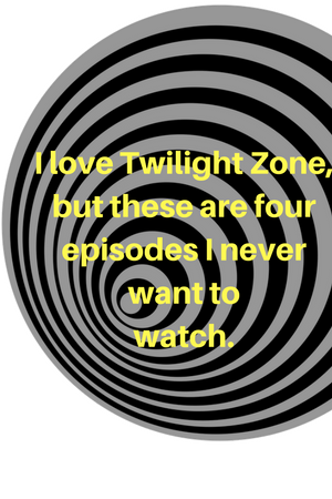 I love Twilight Zone but these are four episodes I never want to watch